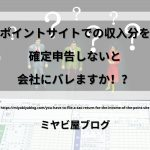 「ポイントサイトでの収入分を確定申告しないと会社にバレますか!?」のイメージ画像。確定申告書の前にハテナマークを浮かべ立ち尽くす人達の画像を背景に記事タイトルが表示されている。